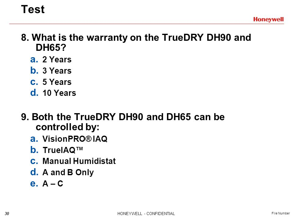 30HONEYWELL - CONFIDENTIAL File Number Test 8. What is the warranty on the TrueDRY DH90 and DH65? a. 2 Years b. 3 Years c. 5 Years d. 10 Years 9. Both