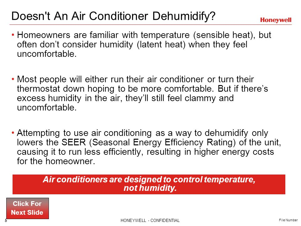 5HONEYWELL - CONFIDENTIAL File Number Doesn't An Air Conditioner Dehumidify? Homeowners are familiar with temperature (sensible heat), but often dont