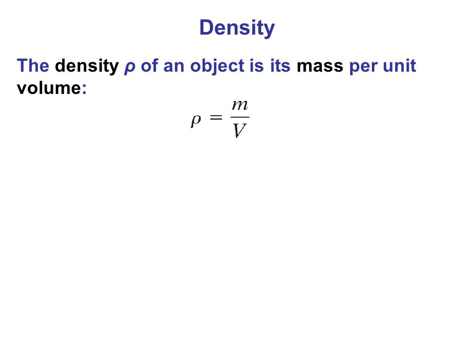 Density The density ρ of an object is its mass per unit volume: