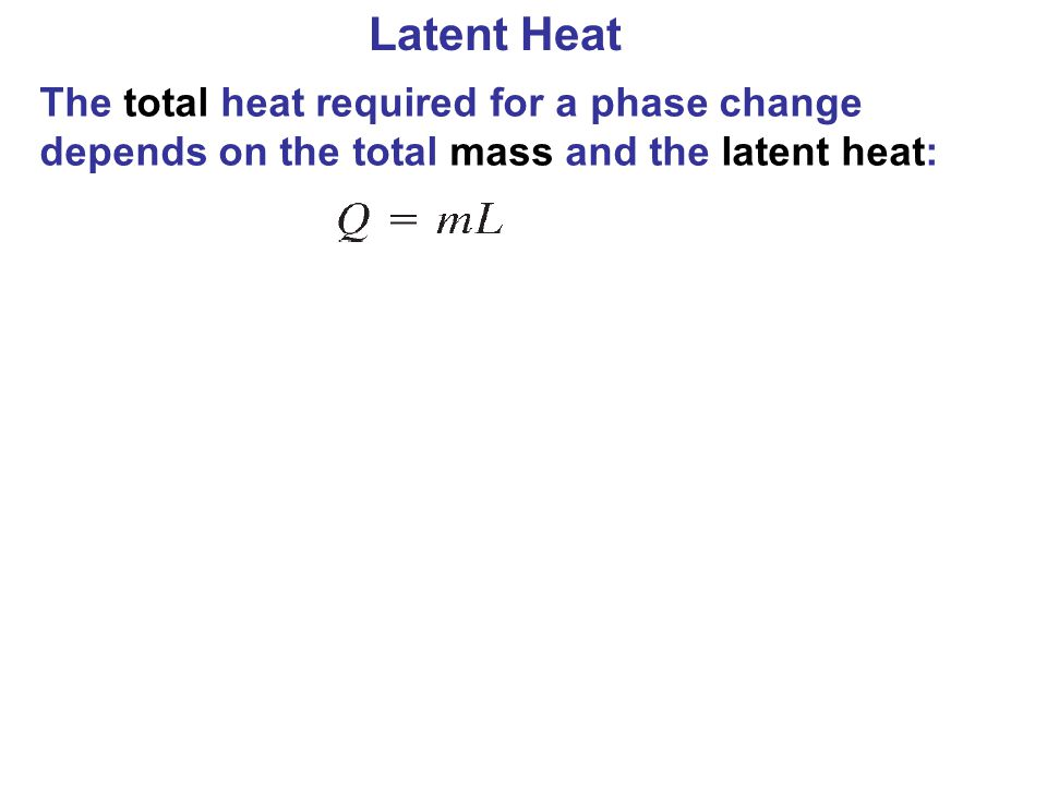 Latent Heat The total heat required for a phase change depends on the total mass and the latent heat: