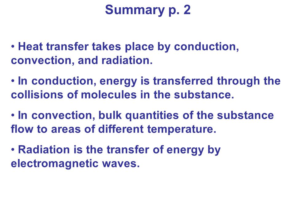 Summary p. 2 Heat transfer takes place by conduction, convection, and radiation. In conduction, energy is transferred through the collisions of molecu