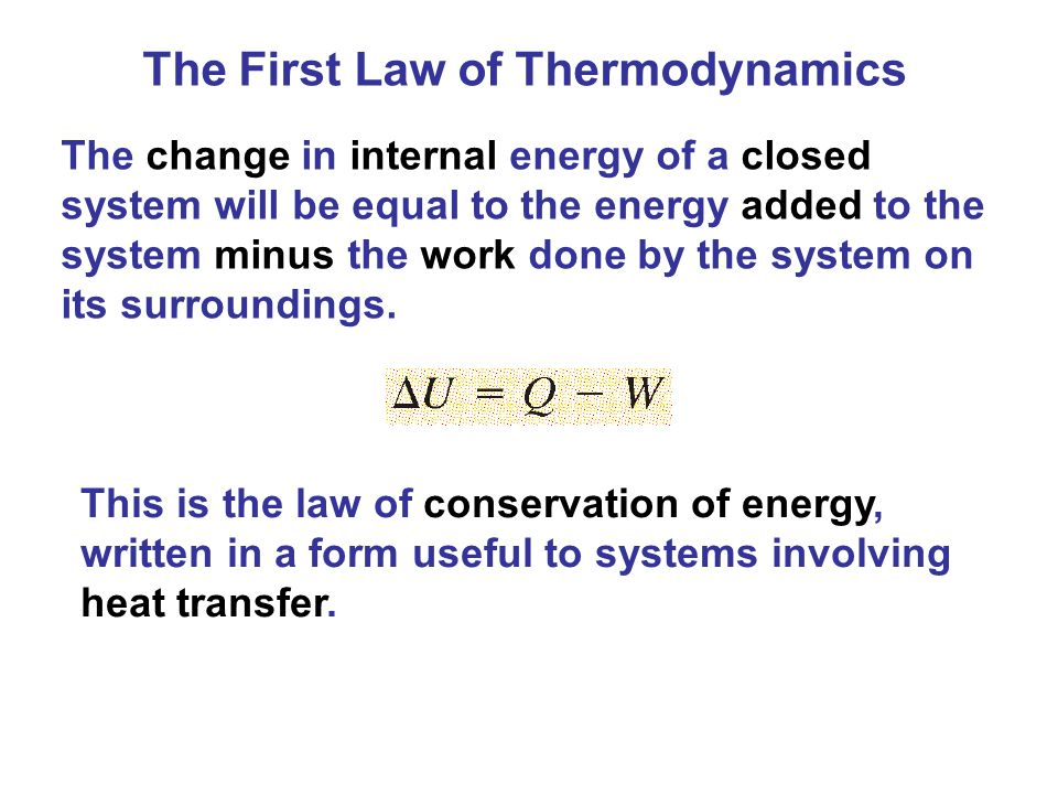 The First Law of Thermodynamics The change in internal energy of a closed system will be equal to the energy added to the system minus the work done b