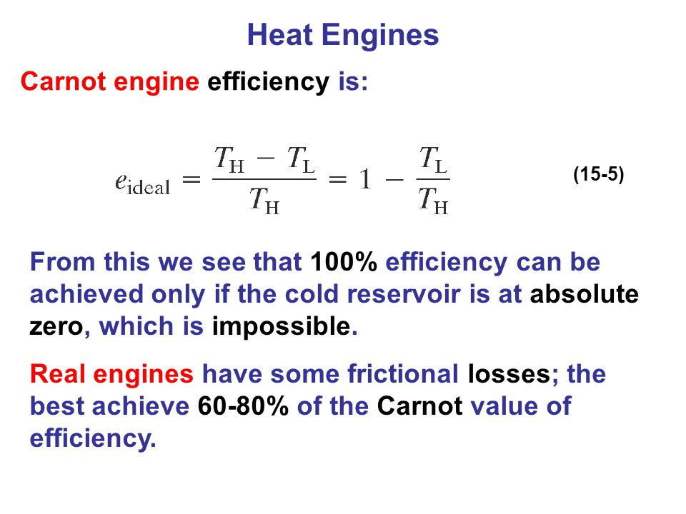 Carnot engine efficiency is: (15-5) From this we see that 100% efficiency can be achieved only if the cold reservoir is at absolute zero, which is imp