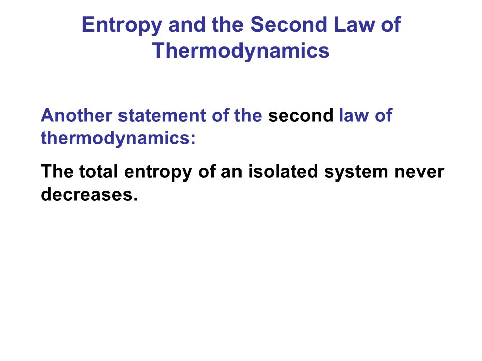 Entropy and the Second Law of Thermodynamics Another statement of the second law of thermodynamics: The total entropy of an isolated system never decr