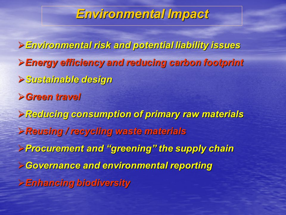 Environmental Impact Environmental risk and potential liability issues Environmental risk and potential liability issues Energy efficiency and reducing carbon footprint Energy efficiency and reducing carbon footprint Sustainable design Sustainable design Green travel Green travel Reducing consumption of primary raw materials Reducing consumption of primary raw materials Reusing / recycling waste materials Reusing / recycling waste materials Procurement and greening the supply chain Procurement and greening the supply chain Governance and environmental reporting Governance and environmental reporting Enhancing biodiversity Enhancing biodiversity
