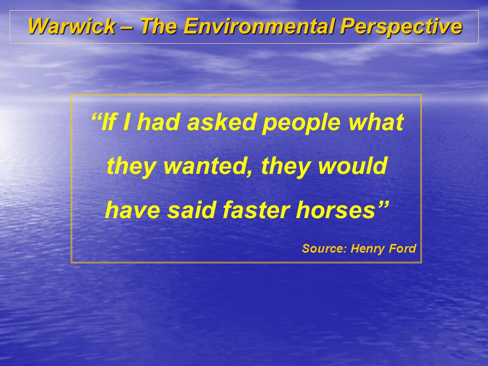 Warwick – The Environmental Perspective If I had asked people what they wanted, they would have said faster horses Source: Henry Ford