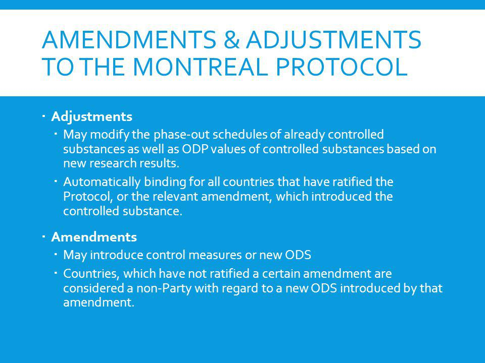 AMENDMENTS & ADJUSTMENTS TO THE MONTREAL PROTOCOL Adjustments May modify the phase-out schedules of already controlled substances as well as ODP value