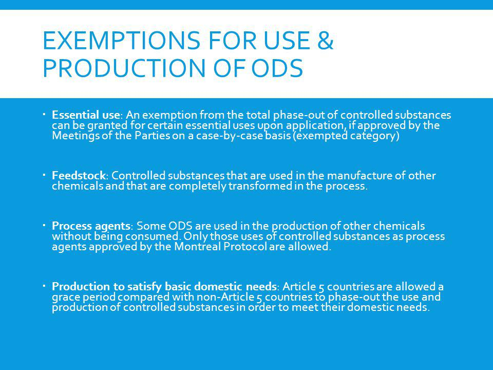 EXEMPTIONS FOR USE & PRODUCTION OF ODS Essential use: An exemption from the total phase-out of controlled substances can be granted for certain essent