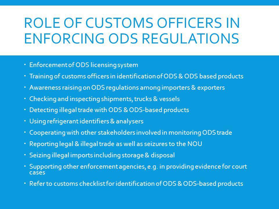 ROLE OF CUSTOMS OFFICERS IN ENFORCING ODS REGULATIONS Enforcement of ODS licensing system Training of customs officers in identification of ODS & ODS