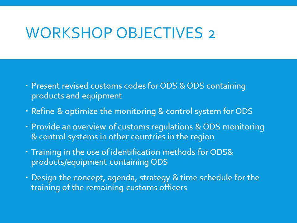 WORKSHOP OBJECTIVES 2 Present revised customs codes for ODS & ODS containing products and equipment Refine & optimize the monitoring & control system