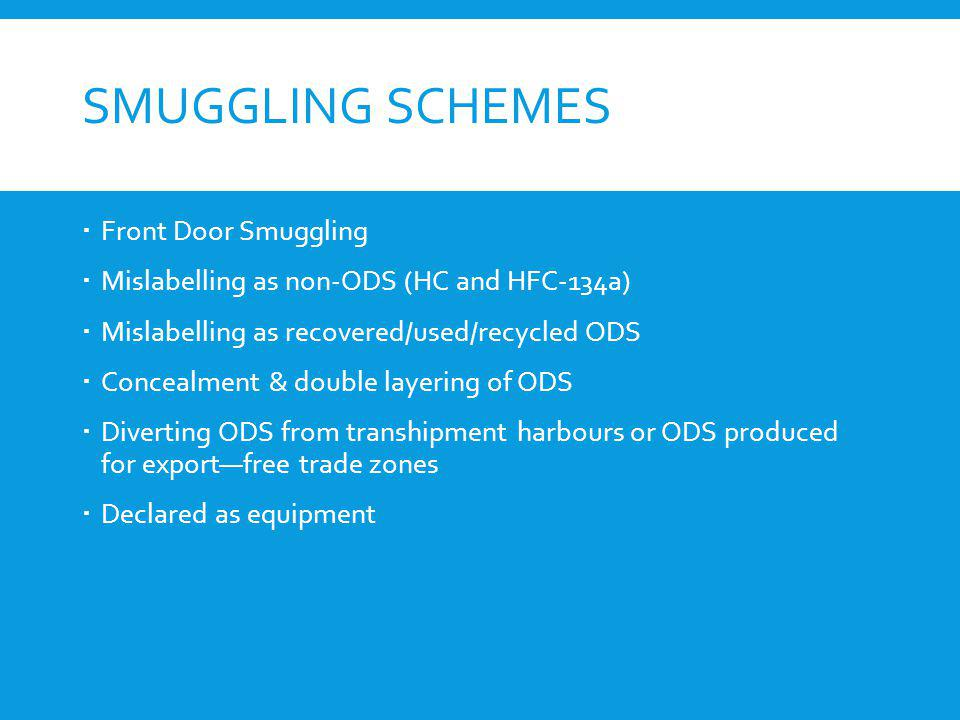 SMUGGLING SCHEMES Front Door Smuggling Mislabelling as non-ODS (HC and HFC-134a) Mislabelling as recovered/used/recycled ODS Concealment & double laye