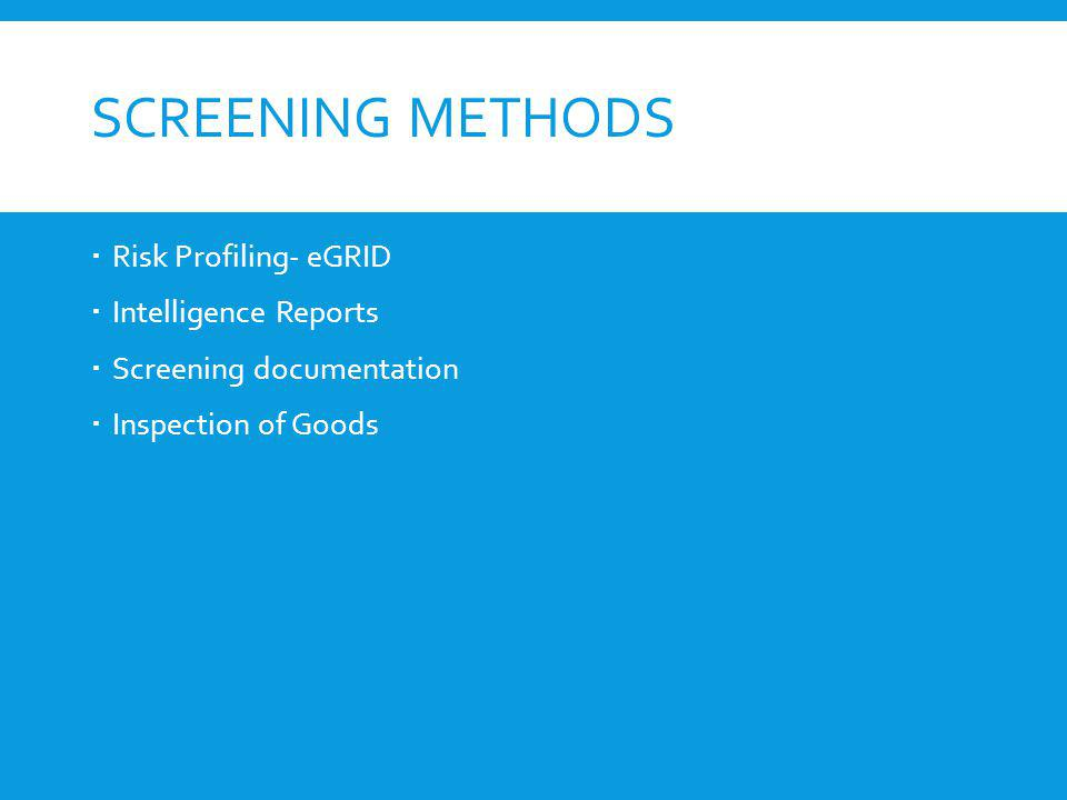 SCREENING METHODS Risk Profiling- eGRID Intelligence Reports Screening documentation Inspection of Goods