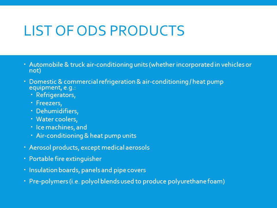 LIST OF ODS PRODUCTS Automobile & truck air-conditioning units (whether incorporated in vehicles or not) Domestic & commercial refrigeration & air-con