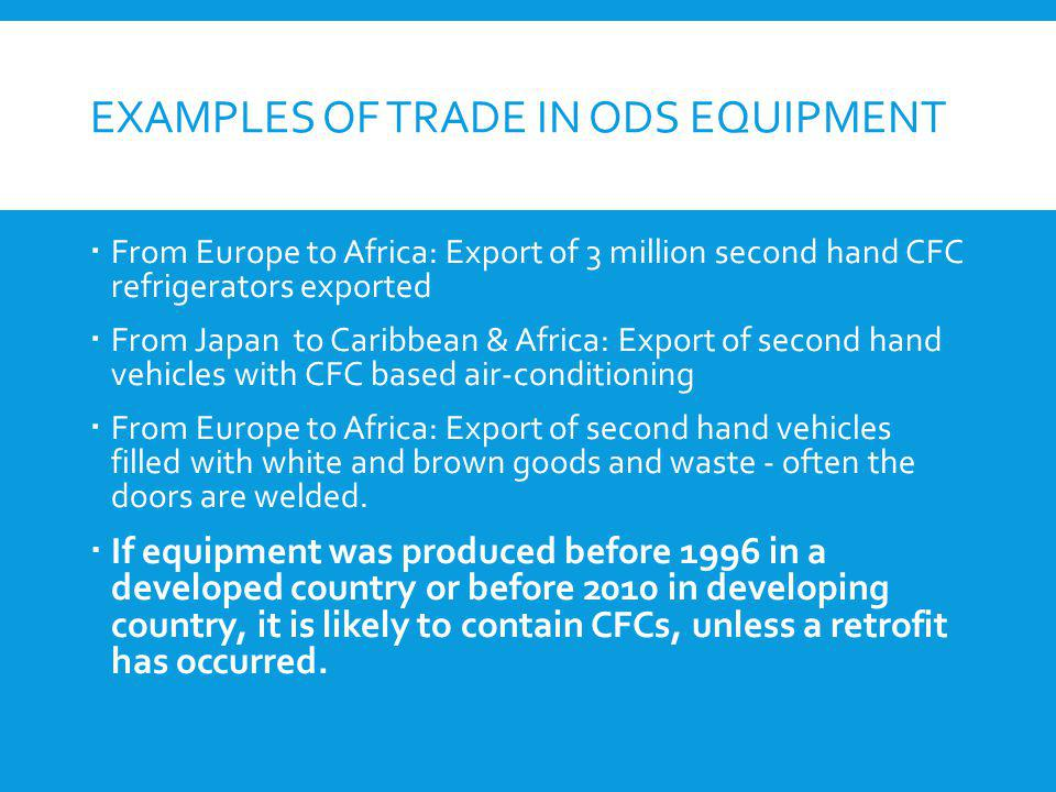 EXAMPLES OF TRADE IN ODS EQUIPMENT From Europe to Africa: Export of 3 million second hand CFC refrigerators exported From Japan to Caribbean & Africa: