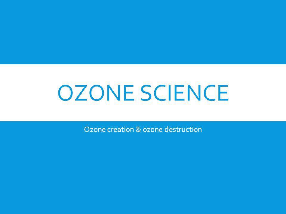 OZONE SCIENCE Ozone creation & ozone destruction