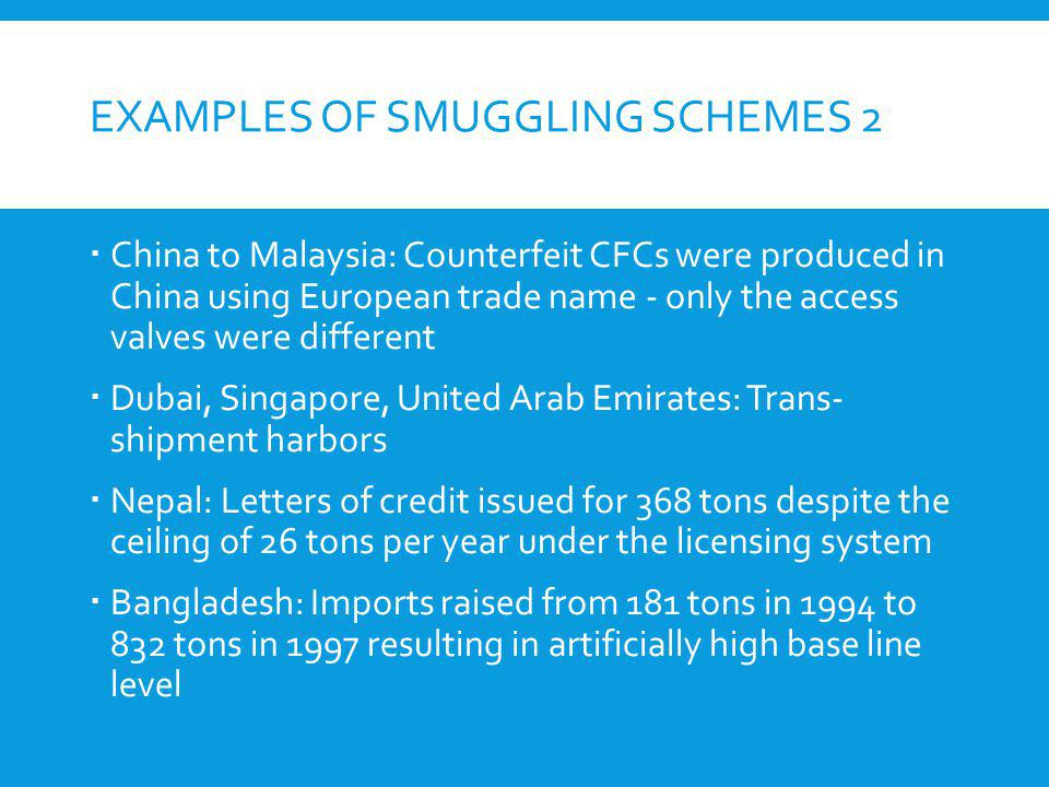 EXAMPLES OF SMUGGLING SCHEMES 2 China to Malaysia: Counterfeit CFCs were produced in China using European trade name - only the access valves were dif