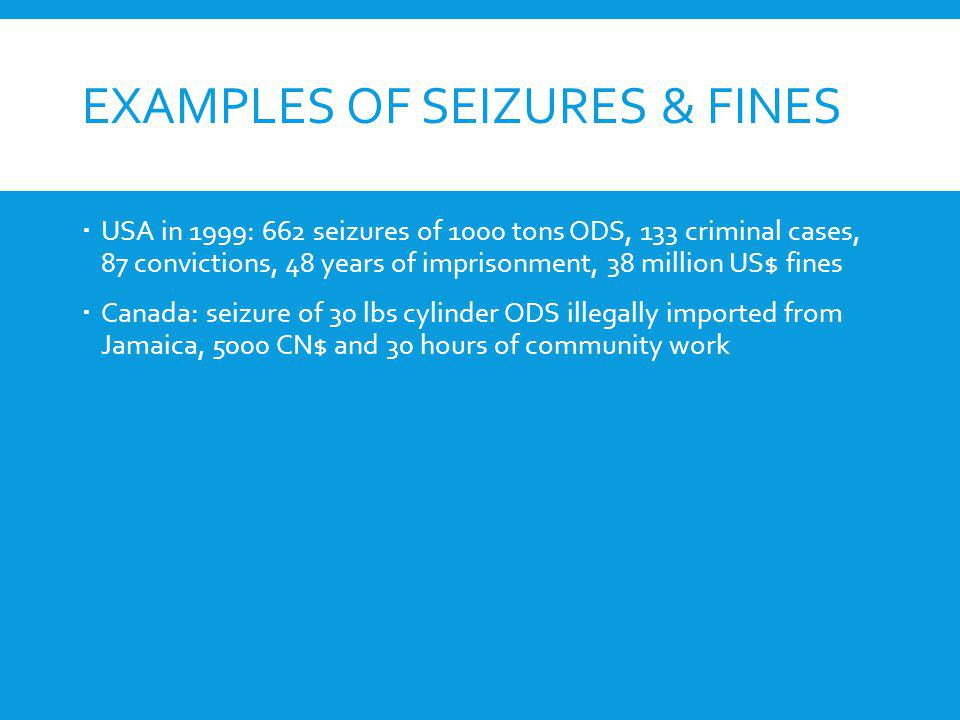 EXAMPLES OF SEIZURES & FINES USA in 1999: 662 seizures of 1000 tons ODS, 133 criminal cases, 87 convictions, 48 years of imprisonment, 38 million US$