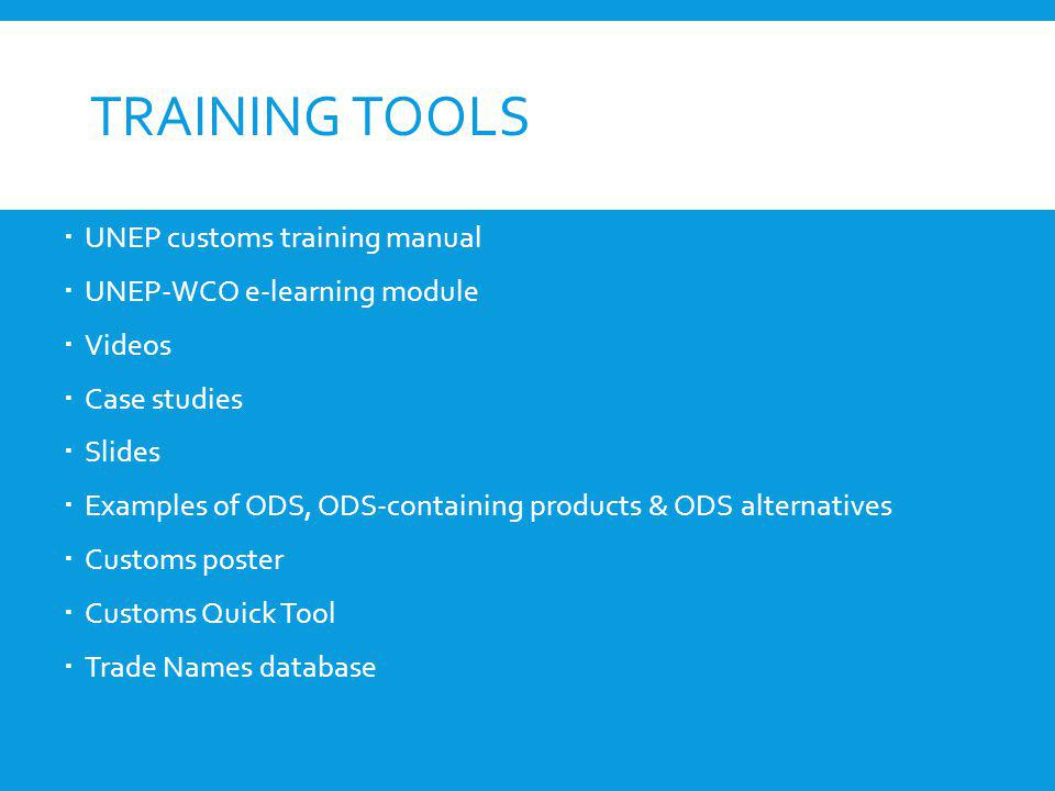 TRAINING TOOLS UNEP customs training manual UNEP-WCO e-learning module Videos Case studies Slides Examples of ODS, ODS-containing products & ODS alter