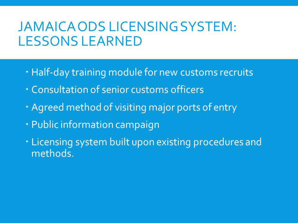 JAMAICA ODS LICENSING SYSTEM: LESSONS LEARNED Half-day training module for new customs recruits Consultation of senior customs officers Agreed method