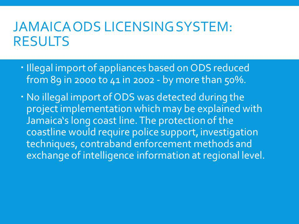 JAMAICA ODS LICENSING SYSTEM: RESULTS Illegal import of appliances based on ODS reduced from 89 in 2000 to 41 in 2002 - by more than 50%. No illegal i