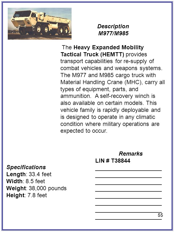 55 Description M977/M985 The Heavy Expanded Mobility Tactical Truck (HEMTT) provides transport capabilities for re-supply of combat vehicles and weapo