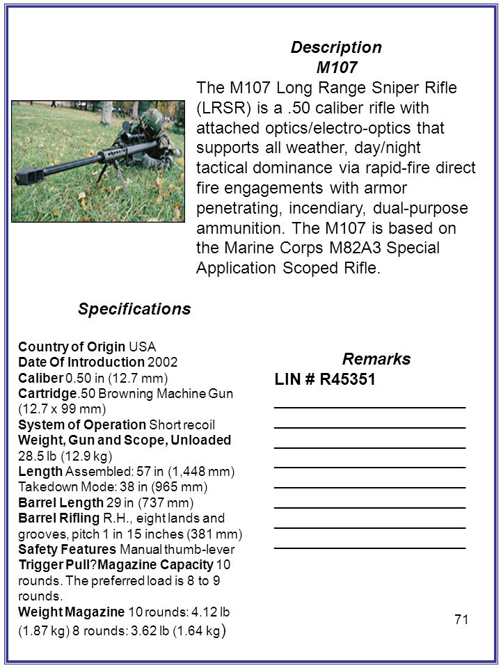 71 Description M107 The M107 Long Range Sniper Rifle (LRSR) is a.50 caliber rifle with attached optics/electro-optics that supports all weather, day/n