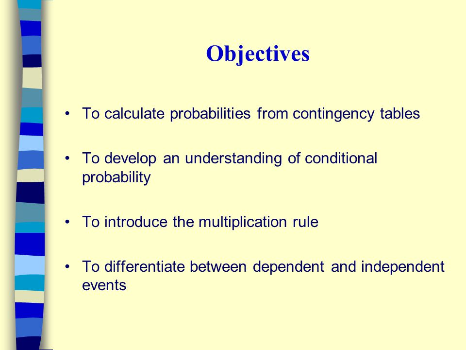 Objectives To calculate probabilities from contingency tables To develop an understanding of conditional probability To introduce the multiplication r