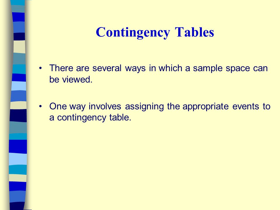 Contingency Tables There are several ways in which a sample space can be viewed. One way involves assigning the appropriate events to a contingency ta