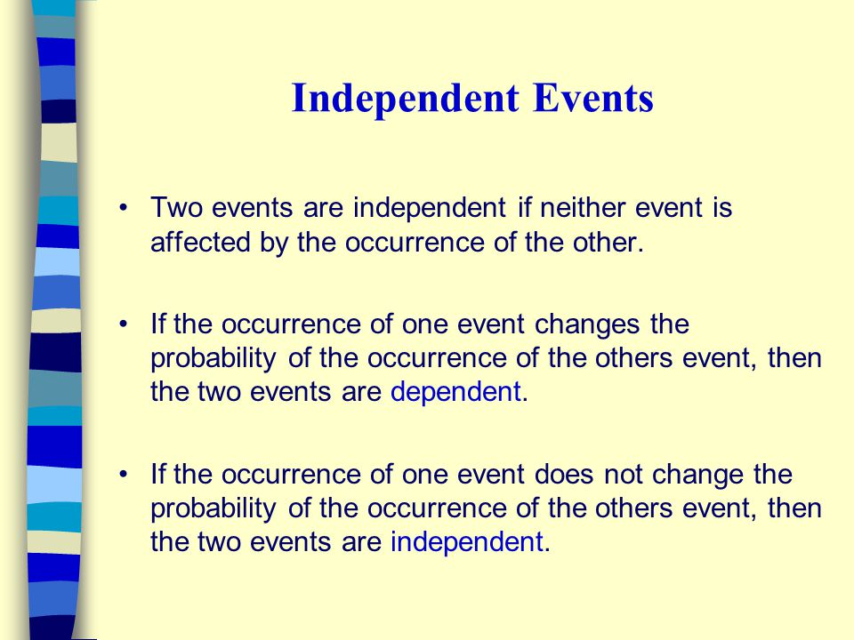 Independent Events Two events are independent if neither event is affected by the occurrence of the other. If the occurrence of one event changes the