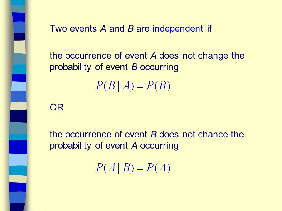 Two events A and B are independent if the occurrence of event A does not change the probability of event B occurring OR the occurrence of event B does
