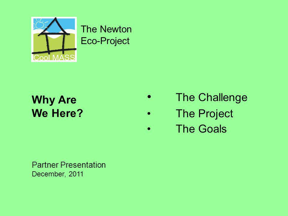 The Newton Eco-Project The Challenge The Project The Goals Why Are We Here? Partner Presentation December, 2011