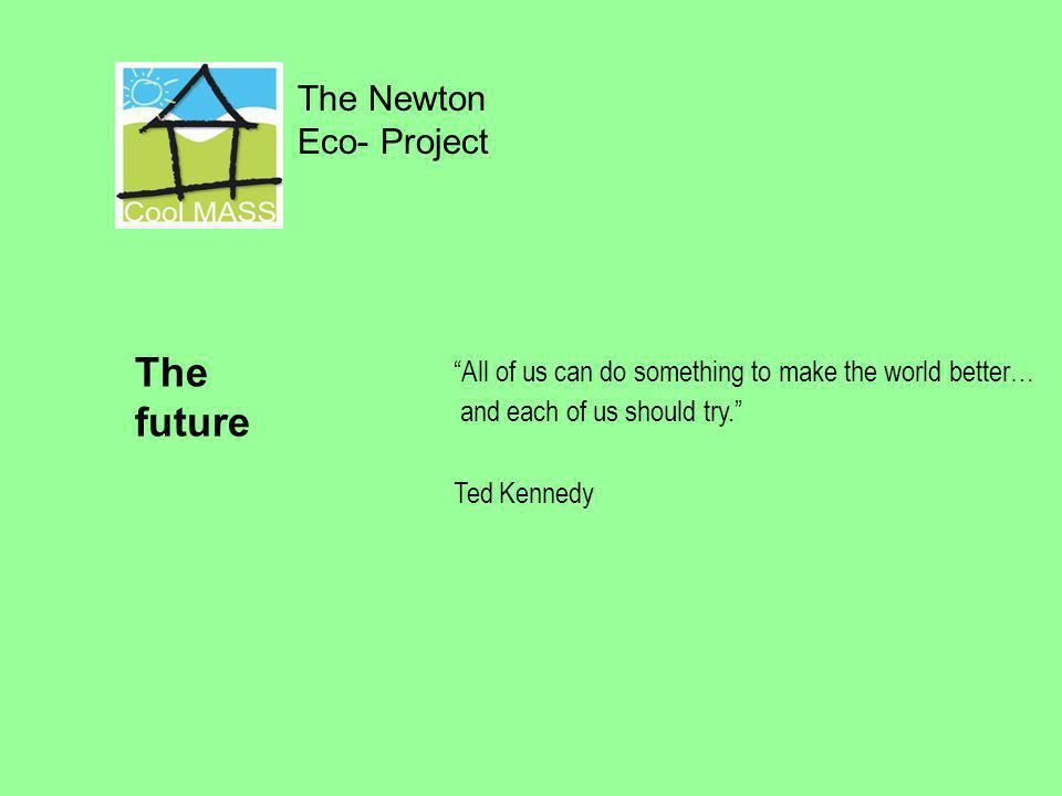 The Newton Eco- Project All of us can do something to make the world better… and each of us should try. Ted Kennedy The future