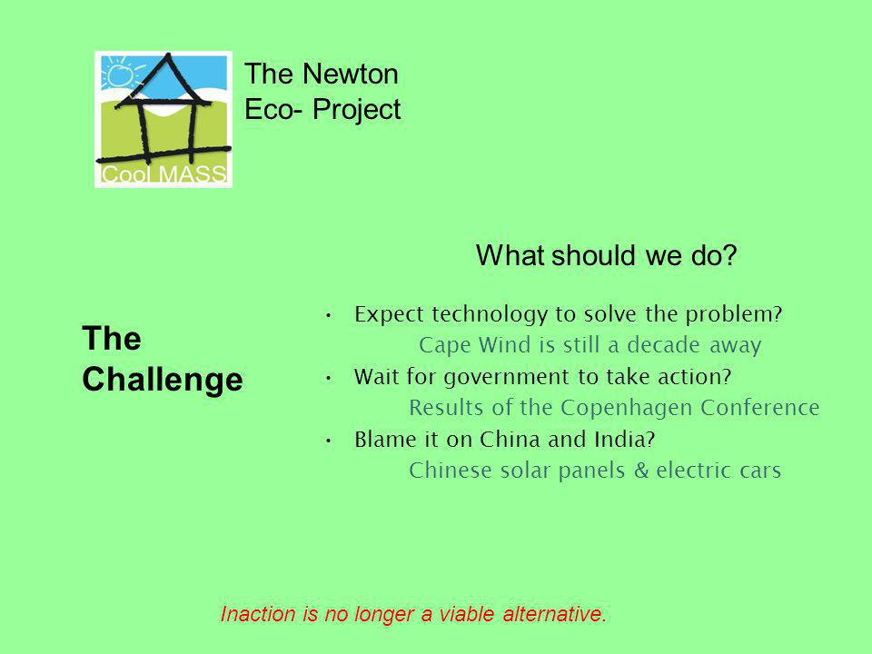 The Newton Eco- Project The Challenge Inaction is no longer a viable alternative. What should we do? Expect technology to solve the problem? Cape Wind