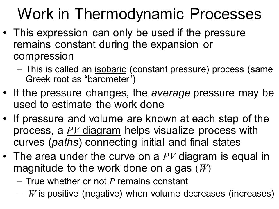 Work in Thermodynamic Processes Work done by a gas on a piston in a cylinder: W env = F y = PA y = P V = P(V f – V i ) –When the piston moves inward,