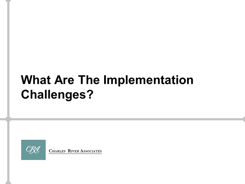 C HARLES R IVER A SSOCIATES What Are The Implementation Challenges
