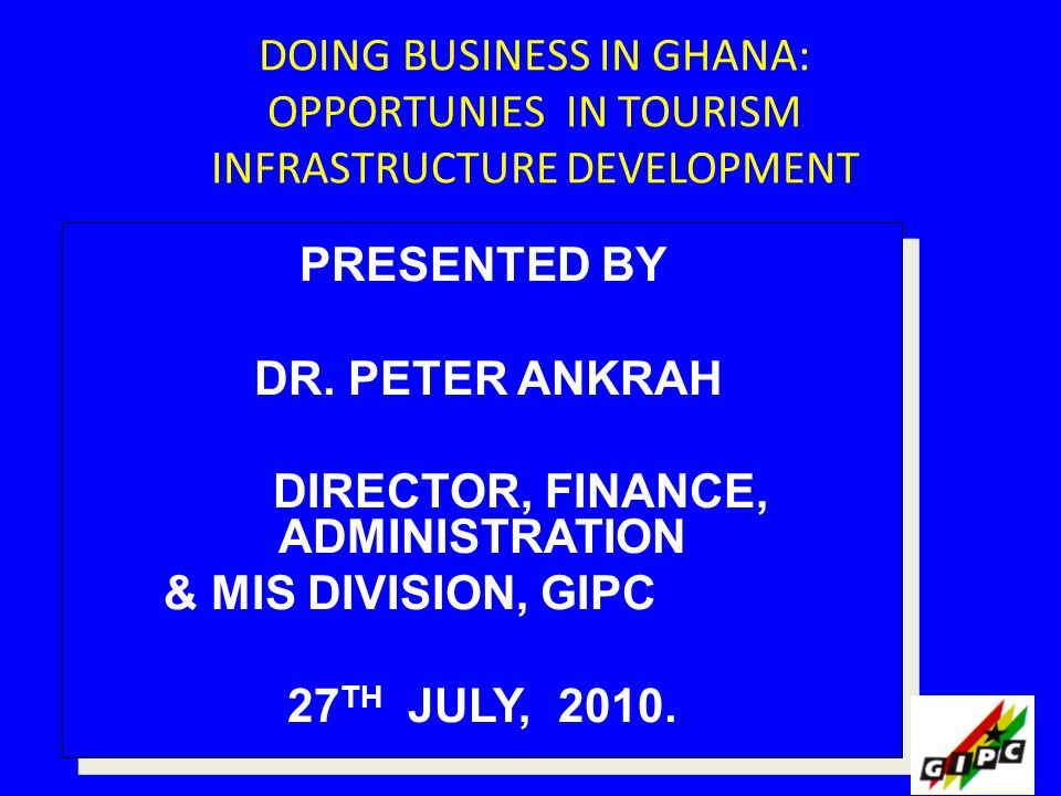 DOING BUSINESS IN GHANA: OPPORTUNIES IN TOURISM INFRASTRUCTURE DEVELOPMENT PRESENTED BY DR. PETER ANKRAH DIRECTOR, FINANCE, ADMINISTRATION & MIS DIVIS