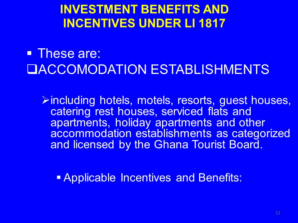 INVESTMENT BENEFITS AND INCENTIVES UNDER LI 1817 These are: ACCOMODATION ESTABLISHMENTS including hotels, motels, resorts, guest houses, catering rest houses, serviced flats and apartments, holiday apartments and other accommodation establishments as categorized and licensed by the Ghana Tourist Board.
