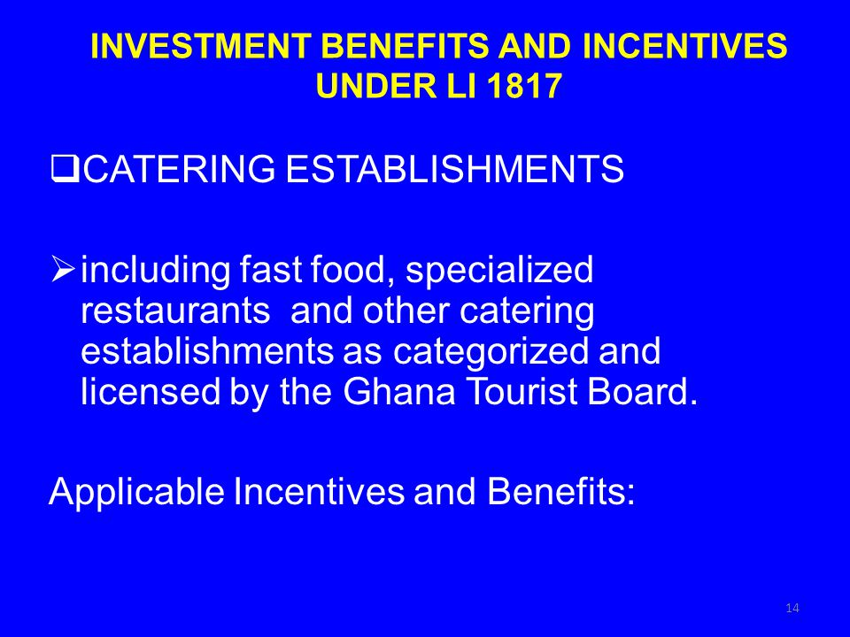 INVESTMENT BENEFITS AND INCENTIVES UNDER LI 1817 CATERING ESTABLISHMENTS including fast food, specialized restaurants and other catering establishments as categorized and licensed by the Ghana Tourist Board.