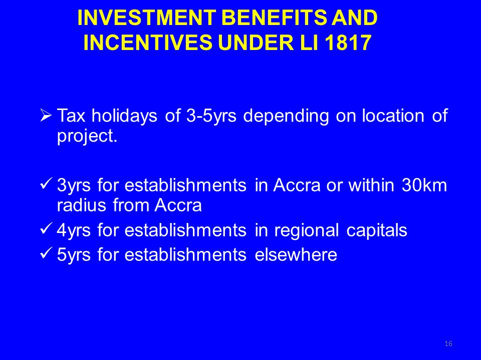 INVESTMENT BENEFITS AND INCENTIVES UNDER LI 1817 Tax holidays of 3-5yrs depending on location of project.