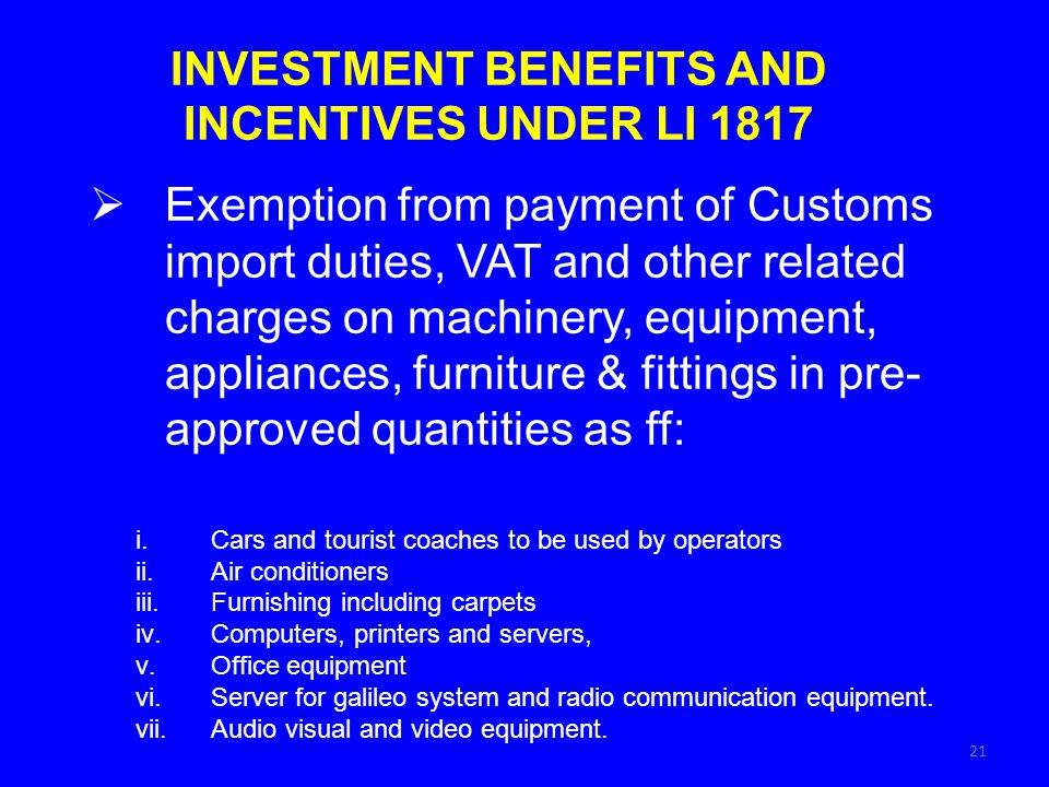 INVESTMENT BENEFITS AND INCENTIVES UNDER LI 1817 Exemption from payment of Customs import duties, VAT and other related charges on machinery, equipmen