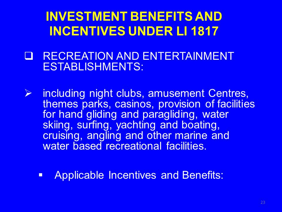 INVESTMENT BENEFITS AND INCENTIVES UNDER LI 1817 RECREATION AND ENTERTAINMENT ESTABLISHMENTS: including night clubs, amusement Centres, themes parks, casinos, provision of facilities for hand gliding and paragliding, water skiing, surfing, yachting and boating, cruising, angling and other marine and water based recreational facilities.