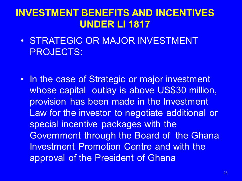 INVESTMENT BENEFITS AND INCENTIVES UNDER LI 1817 STRATEGIC OR MAJOR INVESTMENT PROJECTS: In the case of Strategic or major investment whose capital outlay is above US$30 million, provision has been made in the Investment Law for the investor to negotiate additional or special incentive packages with the Government through the Board of the Ghana Investment Promotion Centre and with the approval of the President of Ghana 26