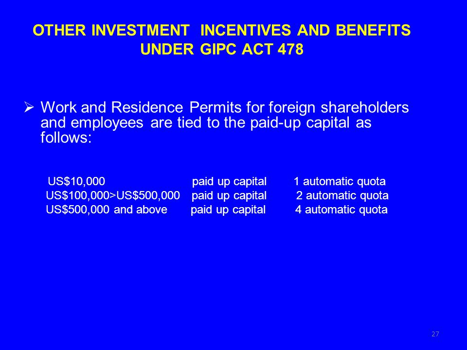 27 OTHER INVESTMENT INCENTIVES AND BENEFITS UNDER GIPC ACT 478 Work and Residence Permits for foreign shareholders and employees are tied to the paid-up capital as follows: US$10,000 paid up capital 1 automatic quota US$100,000>US$500,000 paid up capital 2 automatic quota US$500,000 and above paid up capital 4 automatic quota