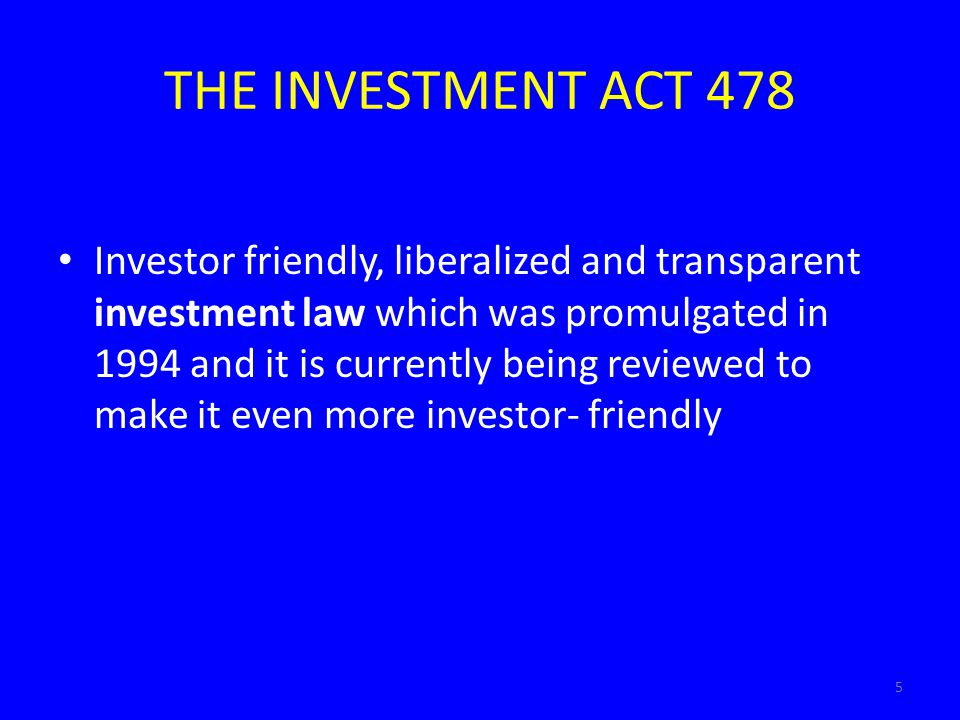 5 THE INVESTMENT ACT 478 Investor friendly, liberalized and transparent investment law which was promulgated in 1994 and it is currently being reviewe