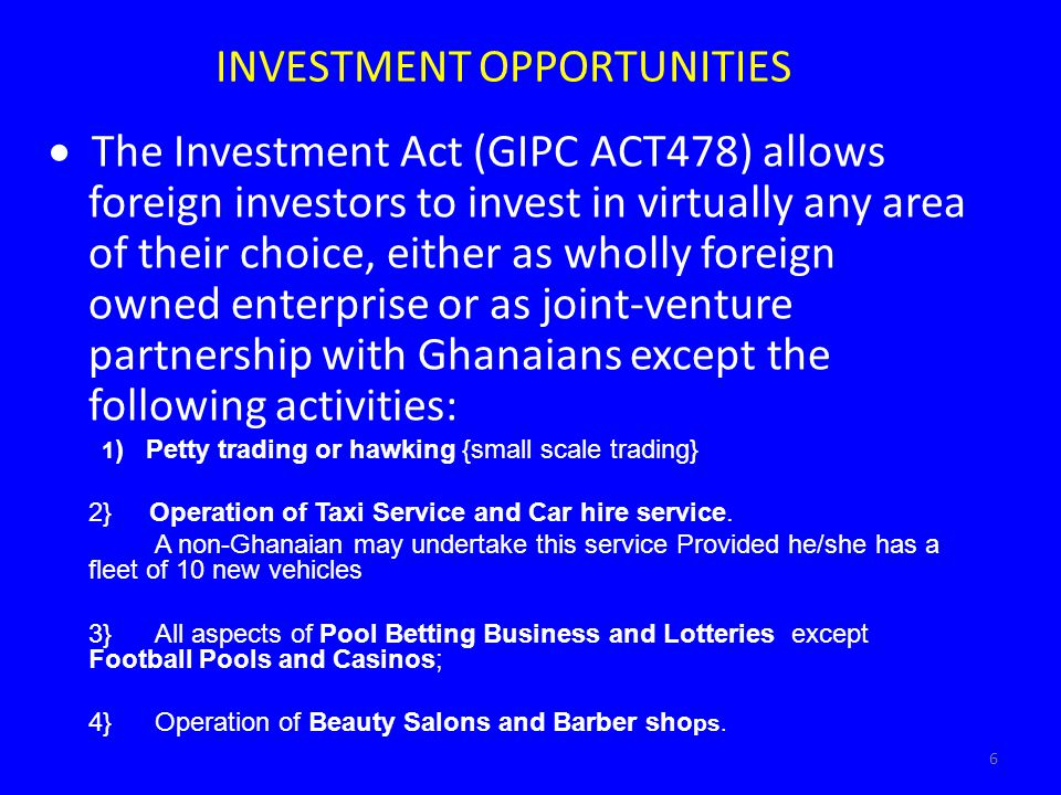 6 INVESTMENT OPPORTUNITIES The Investment Act (GIPC ACT478) allows foreign investors to invest in virtually any area of their choice, either as wholly