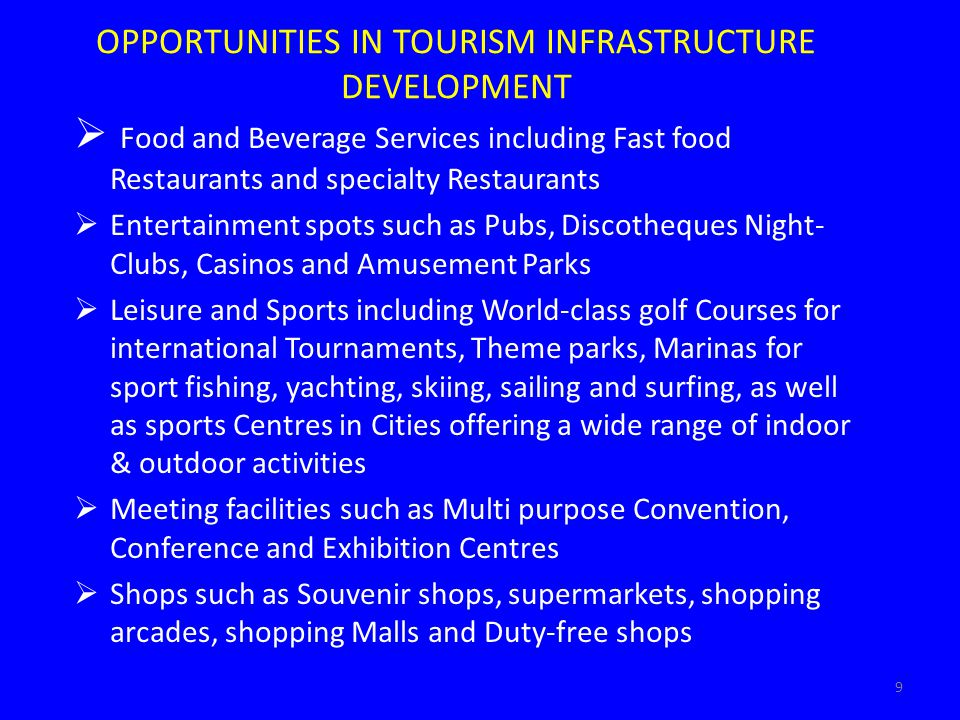 OPPORTUNITIES IN TOURISM INFRASTRUCTURE DEVELOPMENT Food and Beverage Services including Fast food Restaurants and specialty Restaurants Entertainment spots such as Pubs, Discotheques Night- Clubs, Casinos and Amusement Parks Leisure and Sports including World-class golf Courses for international Tournaments, Theme parks, Marinas for sport fishing, yachting, skiing, sailing and surfing, as well as sports Centres in Cities offering a wide range of indoor & outdoor activities Meeting facilities such as Multi purpose Convention, Conference and Exhibition Centres Shops such as Souvenir shops, supermarkets, shopping arcades, shopping Malls and Duty-free shops 9