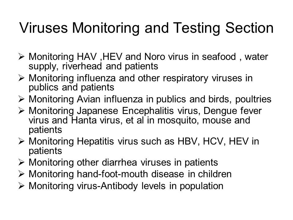 Viruses Monitoring and Testing Section Monitoring HAV,HEV and Noro virus in seafood, water supply, riverhead and patients Monitoring influenza and other respiratory viruses in publics and patients Monitoring Avian influenza in publics and birds, poultries Monitoring Japanese Encephalitis virus, Dengue fever virus and Hanta virus, et al in mosquito, mouse and patients Monitoring Hepatitis virus such as HBV, HCV, HEV in patients Monitoring other diarrhea viruses in patients Monitoring hand-foot-mouth disease in children Monitoring virus-Antibody levels in population