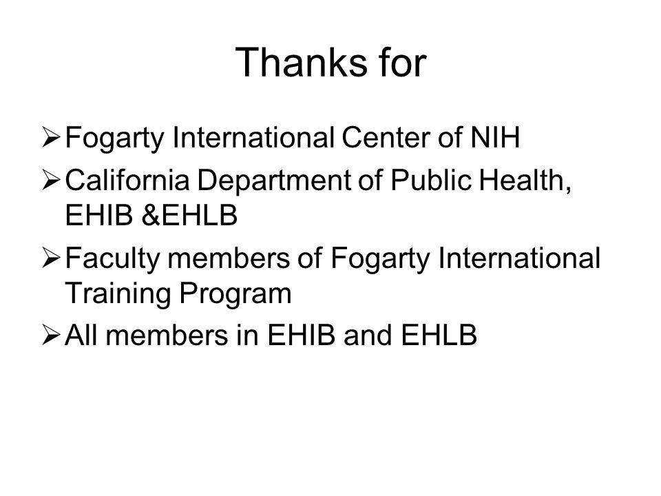 Thanks for Fogarty International Center of NIH California Department of Public Health, EHIB &EHLB Faculty members of Fogarty International Training Program All members in EHIB and EHLB
