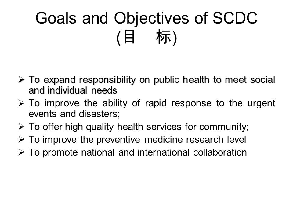 Goals and Objectives of SCDC ( ) To expand responsibility on public health to meet social and individual needs To expand responsibility on public health to meet social and individual needs To improve the ability of rapid response to the urgent events and disasters; To offer high quality health services for community; To improve the preventive medicine research level To promote national and international collaboration
