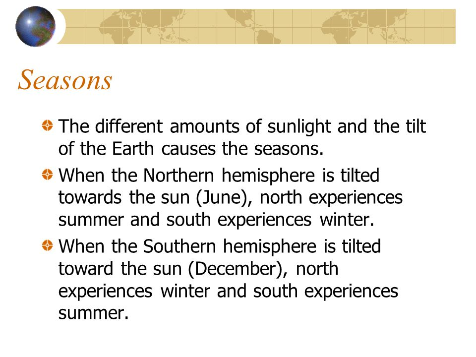 Seasons The different amounts of sunlight and the tilt of the Earth causes the seasons. When the Northern hemisphere is tilted towards the sun (June),